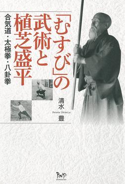 「むすび」の武術と植芝盛平 : 合気道・太極拳・八卦拳-電子書籍