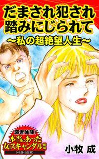 だまされ犯され踏みにじられて~私の超絶望人生/読者体験!本当にあった女のスキャンダル劇場Vol.1
