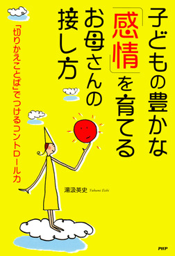 子どもの豊かな「感情」を育てるお母さんの接し方 「切りかえことば」でつけるコントロール力-電子書籍