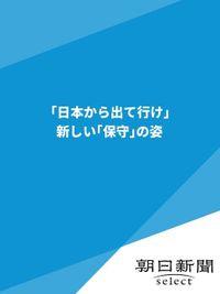 「日本から出て行け」 新しい「保守」の姿