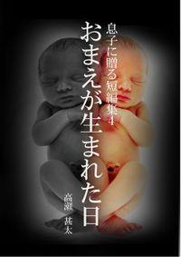 息子に贈る短編集4 おまえが生まれた日
