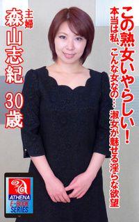 この熟女いやらしい! 本当は私、こんな女なの… 淑女が魅せる淫らな欲望 森山志紀 30歳 主婦