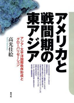 アメリカと戦間期の東アジア アジア・太平洋国際秩序形成と「グローバリゼーション」-電子書籍