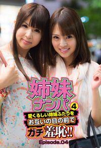 姉妹ナンパ4 愛くるしい姉妹ふたりをお互いの目の前でガチ羞恥!! Episode.04