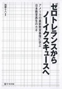 ゼロトレランスからノーイクスキュースへ : アメリカの最新教育事情に学ぶ日本教育再生のカギ