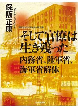 そして官僚は生き残った 内務省、陸軍省、海軍省解体―昭和史の大河を往く〈第10集〉-電子書籍