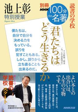 別冊NHK100分de名著 読書の学校 池上彰 特別授業 『君たちはどう生きるか』-電子書籍