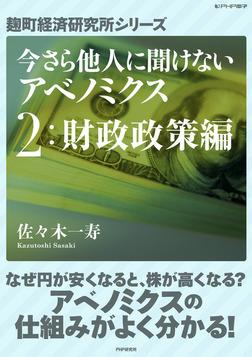 今さら他人に聞けないアベノミクス 2財政政策編 -電子書籍