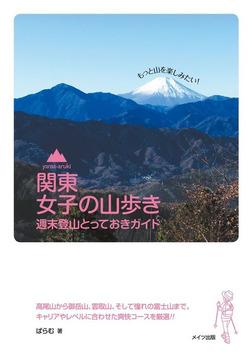 関東女子の山歩き週末登山とっておきガイド : もっと山を楽しみたい!-電子書籍