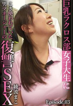 巨乳ラクロス部女子大生にこき使われていた男マネージャーの復讐SEX 綾波まこ Episode03-電子書籍