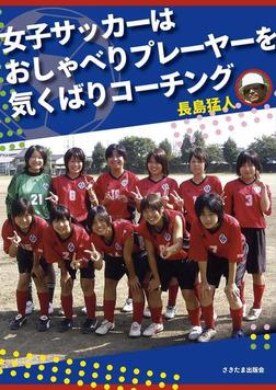 女子サッカーはおしゃべりプレーヤーを気くばりコーチング-電子書籍