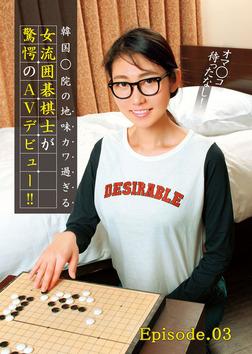 オマ○コ待ったなし! 韓国○院の地味カワ過ぎる女流囲碁棋士が驚愕のAVデビュー!! Episode.03-電子書籍