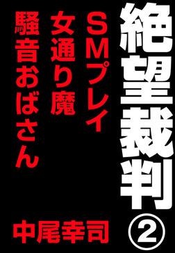 絶望裁判2 ~SMプレイ・女通り魔・騒音おばさん~-電子書籍