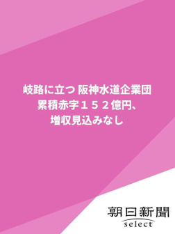 岐路に立つ 阪神水道企業団 累積赤字152億円、増収見込みなし-電子書籍