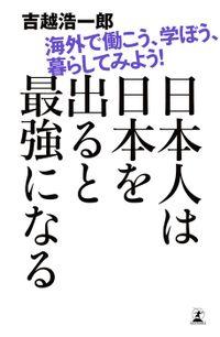 日本人は日本を出ると最強になる 海外で働こう、学ぼう、暮らしてみよう!