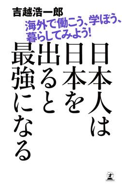 日本人は日本を出ると最強になる 海外で働こう、学ぼう、暮らしてみよう!-電子書籍