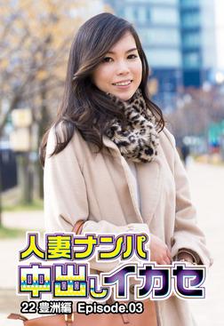 人妻ナンパ中出しイカセ 22 豊洲編 Episode.03-電子書籍