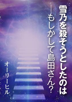 雪乃を殺そうとしたのは─もしかして島田さん?-電子書籍