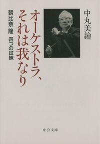 オーケストラ、それは我なり 朝比奈隆 四つの試練(中公文庫)