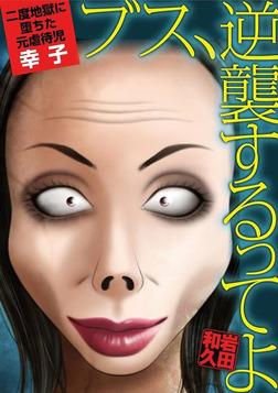 ブス、逆襲するってよ 2度地獄に堕ちた元虐待児・幸子-電子書籍