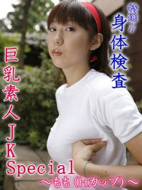 特選!! 身体検査 巨乳素人JK Special ~もも(Hカップ)~