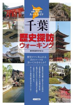 千葉歴史探訪ウォーキング : 県内各地で気軽に楽しめるルートガイド-電子書籍