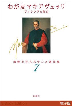 わが友マキアヴェッリ フィレンツェ存亡―塩野七生ルネサンス著作集7―-電子書籍