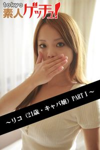 tokyo素人ゲッチュ!~リコ(21歳・キャバ嬢)PARTI~