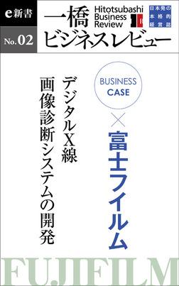 ビジネスケース『富士フイルム ~デジタルX線・画像診断システムの開発』―一橋ビジネスレビューe新書No.2-電子書籍