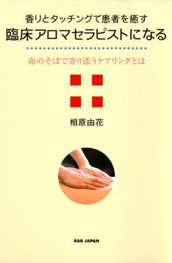 香りとタッチングで患者を癒す臨床アロマセラピストになる : 命のそばで寄り添うケアリングとは-電子書籍
