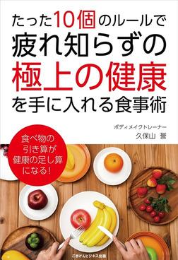 たった10個のルールで、疲れ知らずの「極上の健康」を手に入れる食事術-電子書籍