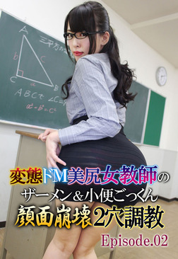 変態ドM美尻女教師のザーメン&小便ごっくん顔面崩壊2穴調教 Episode.02-電子書籍