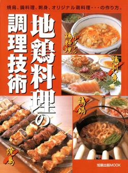 地鶏料理の調理技術  焼鳥、鍋料理、刺身、オリジナル鶏料理…の作り方。-電子書籍