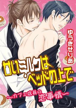 甘いミルクはベッドの上で~カフェ店員の恋事情~-電子書籍