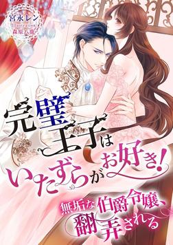 完璧王子はいたずらがお好き! ~無垢な伯爵令嬢、翻弄される~-電子書籍