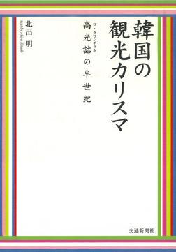 韓国の観光カリスマ : 高クワンチョルの半世紀-電子書籍