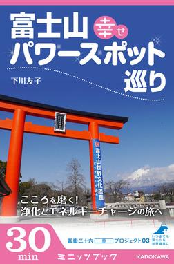 富士山 幸せパワースポット巡り こころを磨く! 浄化とエネルギーチャージの旅へ 富嶽三十六(冊)プロジェクト03-電子書籍