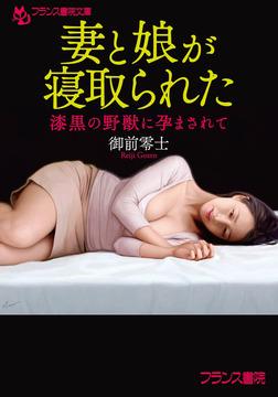 妻と娘が寝取られた 漆黒の野獣に孕まされて-電子書籍