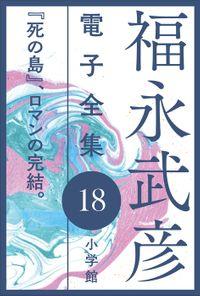 福永武彦 電子全集18 『死の島』、ロマンの完結。