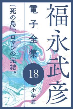 福永武彦 電子全集18 『死の島』、ロマンの完結。-電子書籍