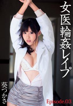 女医輪姦レイプ 葵つかさ Episode.03-電子書籍