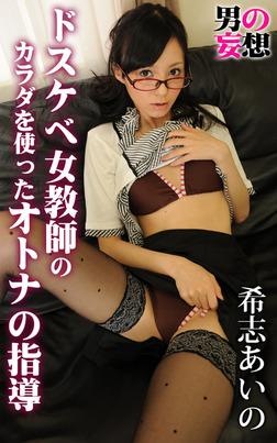 男の妄想 希志あいの ドスケベ女教師のカラダを使ったオトナの指導-電子書籍