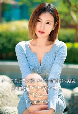 オーラ全開!! 女優・アイドル顔負けの美貌! 元韓流アナウンサーデビュー Complete版-電子書籍