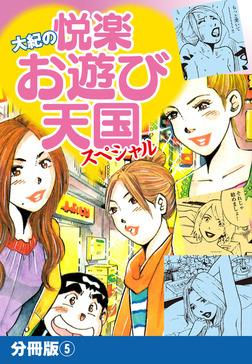 大紀の悦楽お遊び天国スペシャル 分冊版5-電子書籍