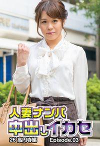 人妻ナンパ中出しイカセ26 高円寺編 Episode.03