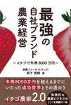 最強の自社ブランド農業経営 ―イチゴで年商8000万円―