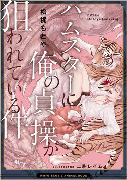 ハムスターに俺の貞操が狙われている件 ―もふエロ獣図鑑―-電子書籍