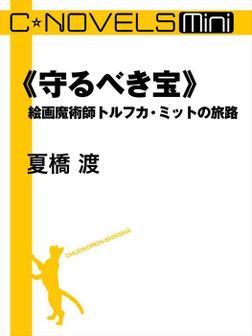 C★NOVELS Mini 《守るべき宝》 絵画魔術師トルフカ・ミットの旅路-電子書籍