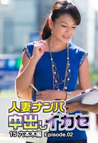 人妻ナンパ中出しイカセ15 六本木編 Episode.02