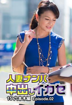 人妻ナンパ中出しイカセ15 六本木編 Episode.02-電子書籍